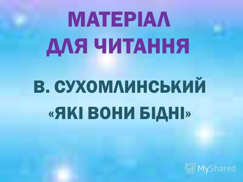МАТЕРІАЛ ДЛЯ ЧИТАННЯ В. СУХОМЛИНСЬКИЙ «ЯКІ ВОНИ БІДНІ»