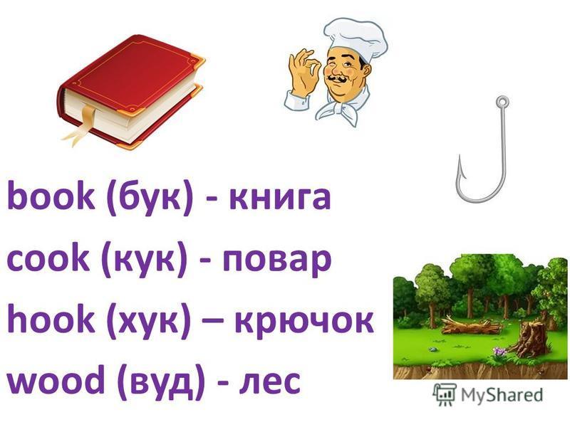 book (бук) - книга cook (кук) - повар hook (хук) – крючок wood (вуд) - лес