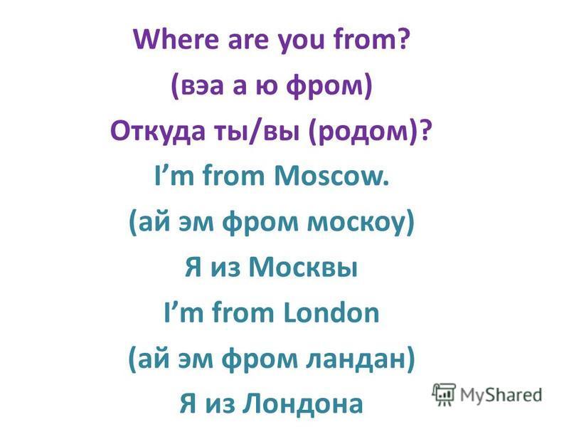 Where are you from? (виа а ю фроммм) Откуда ты/вы (родом)? Im from Moscow. (ай эм фроммм москоу) Я из Москвы Im from London (ай эм фроммм ландан) Я из Лондона