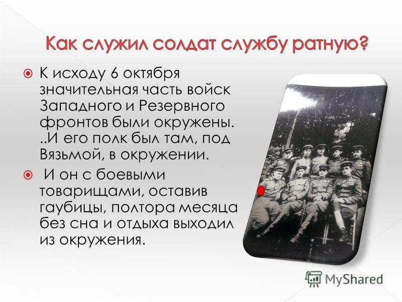К исходу 6 октября значительная часть войск Западного и Резервного фронтов были окружены...И его полк был там, под Вязьмой, в окружении. И он с боевыми товарищами, оставив гаубицы, полтора месяца без сна и отдыха выходил из окружения.