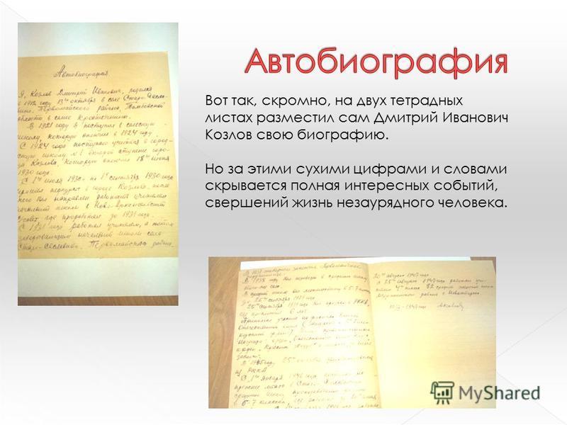 Вот так, скромно, на двух тетрадных листах разместил сам Дмитрий Иванович Козлов свою биографию. Но за этими сухими цифрами и словами скрывается полная интересных событий, свершений жизнь незаурядного человека.