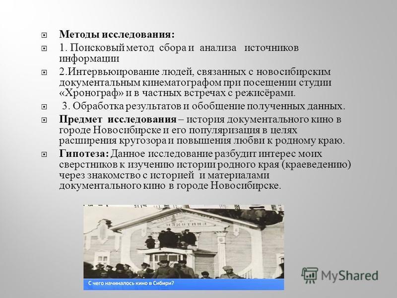 Методы исследования : 1. Поисковый метод сбора и анализа источников информации 2. Интервьюирование людей, связанных с новосибирским документальным кинематографом при посещении студии « Хронограф » и в частных встречах с режисёрами. 3. Обработка резул
