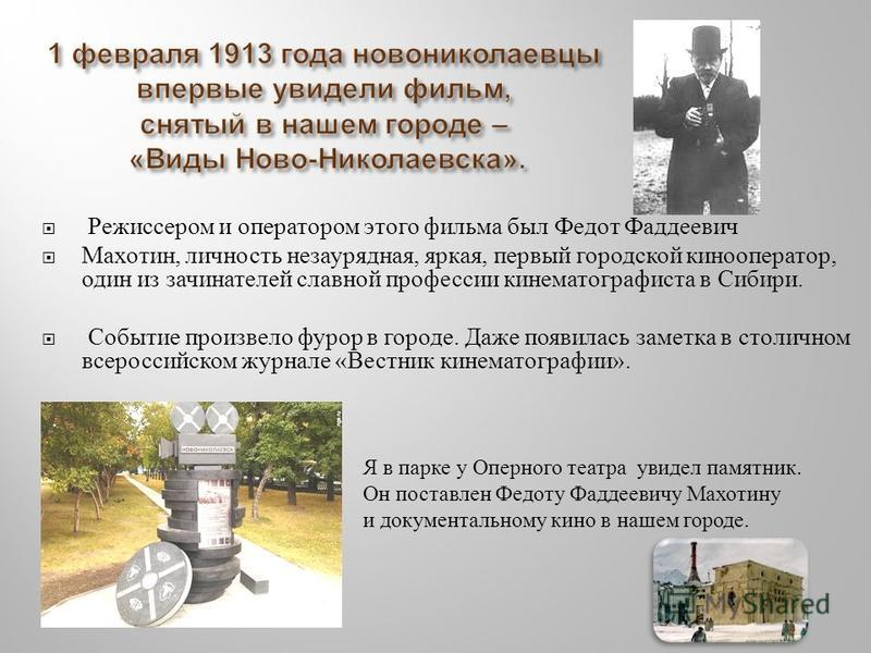Режиссером и оператором этого фильма был Федот Фаддеевич Махотин, личность незаурядная, яркая, первый городской кинооператор, один из зачинателей славной профессии кинематографиста в Сибири. Событие произвело фурор в городе. Даже появилась заметка в