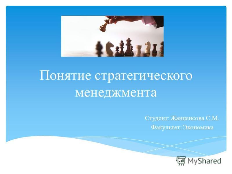 Понятие стратегического менеджмента Студент: Жанпеисова С.М. Факультет: Экономика