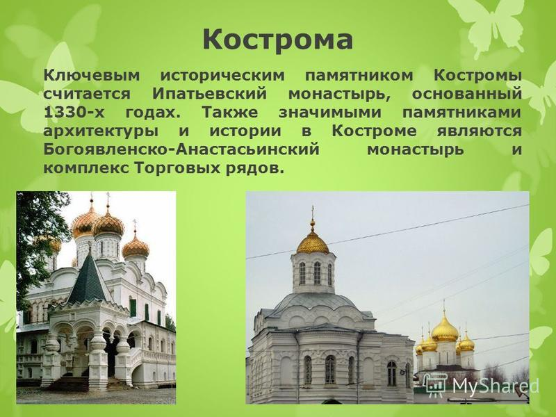Кострома Ключевым историческим памятником Костромы считается Ипатьевский монастырь, основанный 1330-х годах. Также значимыми памятниками архитектуры и истории в Костроме являются Богоявленско-Анастасьинский монастырь и комплекс Торговых рядов.
