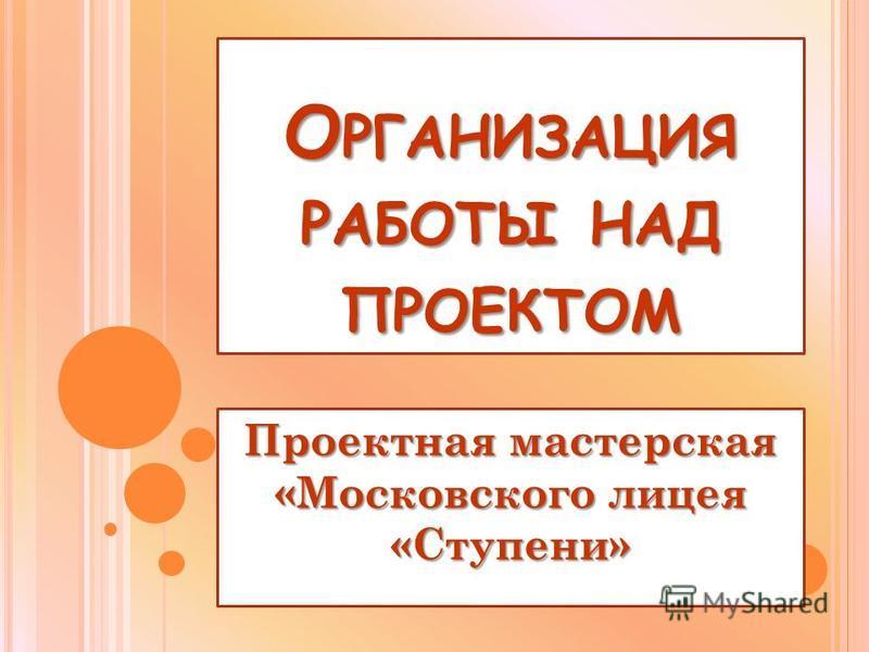 О РГАНИЗАЦИЯ РАБОТЫ НАД ПРОЕКТОМ Проектная мастерская «Московского лицея «Ступени»