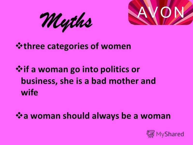 three categories of women if a woman go into politics or business, she is a bad mother and wife a woman should always be a woman Myths