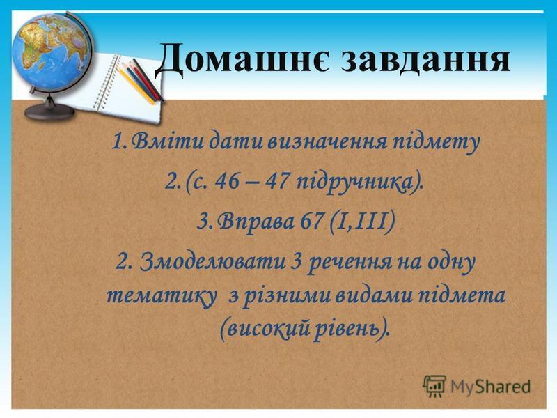 1.Вміти дати визначення підмету 2.(с. 46 – 47 підручника). 3.Вправа 67 (І,ІІІ) 2. Змоделювати 3 речення на одну тематику з різними видами підмета (високий рівень). Домашнє завдання