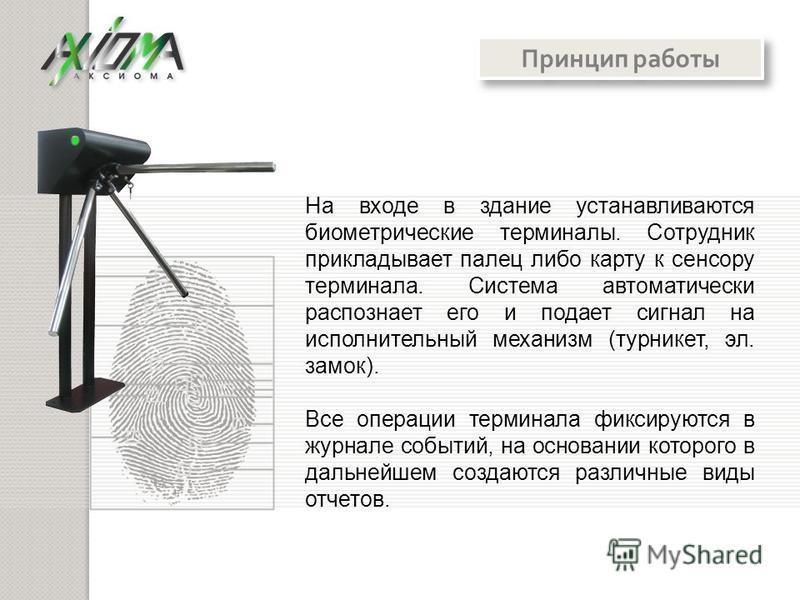 На входе в здание устанавливаются биометрические терминалы. Сотрудник прикладывает палец либо карту к сенсору терминала. Система автоматически распознает его и подает сигнал на исполнительный механизм (турникет, эл. замок). Все операции терминала фик