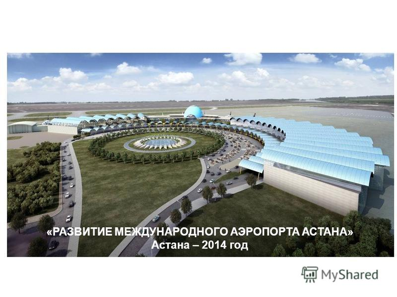 «РАЗВИТИЕ МЕЖДУНАРОДНОГО АЭРОПОРТА АСТАНА» Астана – 2014 год