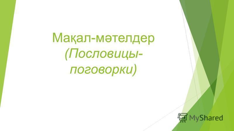 Мақал-мәтелдер (Пословицы- поговорки)