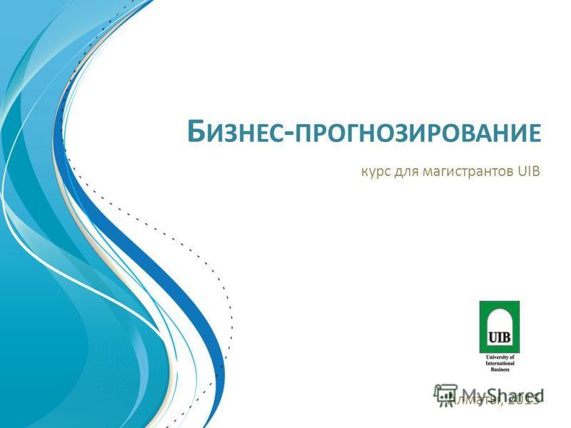 Б ИЗНЕС - ПРОГНОЗИРОВАНИЕ курс для магистрантов UIB Алматы, 2015
