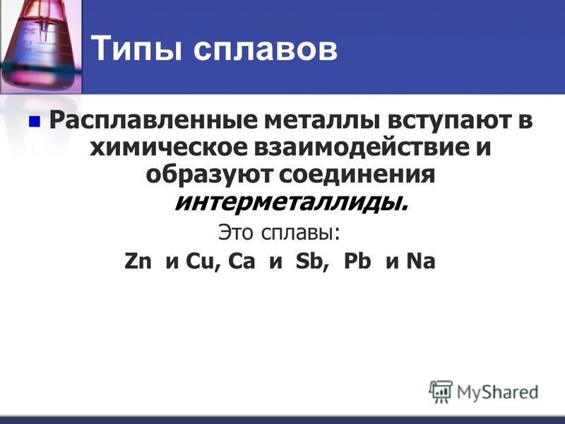 Типы сплавов Расплавленные металлы вступают в химическое взаимодействие и образуют соединения интерметаллиды. Это сплавы: Zn и Cu, Ca и Sb, Pb и Na