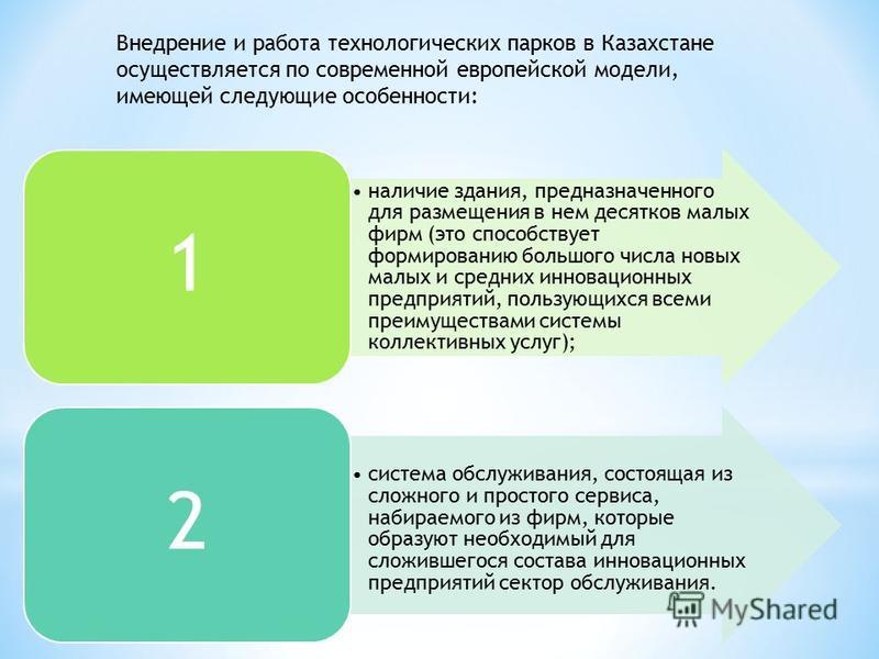 Внедрение и работа технологических парков в Казахстане осуществляется по современной европейской модели, имеющей следующие особенности: наличие здания, предназначенного для размещения в нем десятков малых фирм (это способствует формированию большого