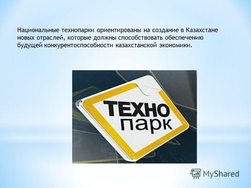 Национальные технопарки ориентированы на создание в Казахстане новых отраслей, которые должны способствовать обеспечению будущей конкурентоспособности казахстанской экономики.