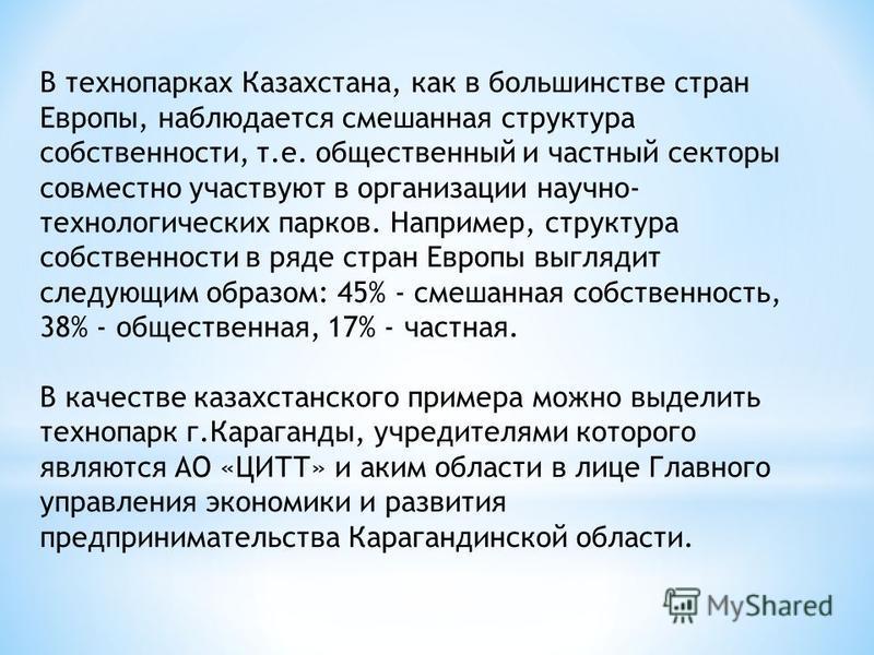 В технопарках Казахстана, как в большинстве стран Европы, наблюдается смешанная структура собственности, т.е. общественный и частный секторы совместно участвуют в организации научно- технологических парков. Например, структура собственности в ряде ст