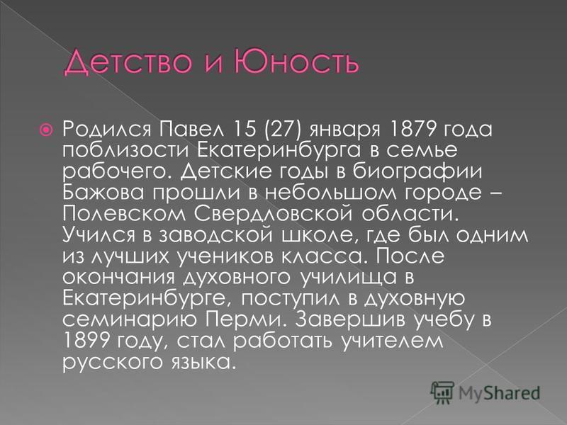 Родился Павел 15 (27) января 1879 года поблизости Екатеринбурга в семье рабочего. Детские годы в биографии Бажова прошли в небольшом городе – Полевском Свердловской области. Учился в заводской школе, где был одним из лучших учеников класса. После око