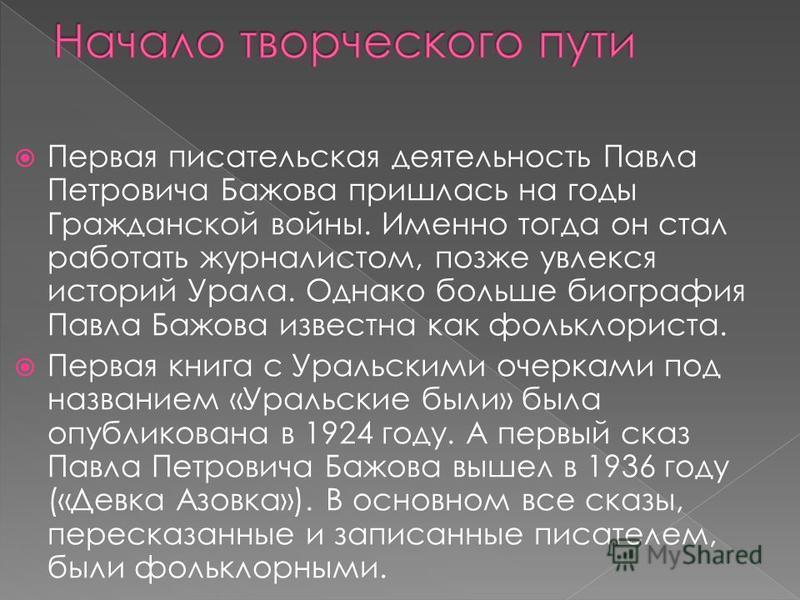 Первая писательская деятельность Павла Петровича Бажова пришлась на годы Гражданской войны. Именно тогда он стал работать журналистом, позже увлекся историй Урала. Однако больше биография Павла Бажова известна как фольклориста. Первая книга с Уральск