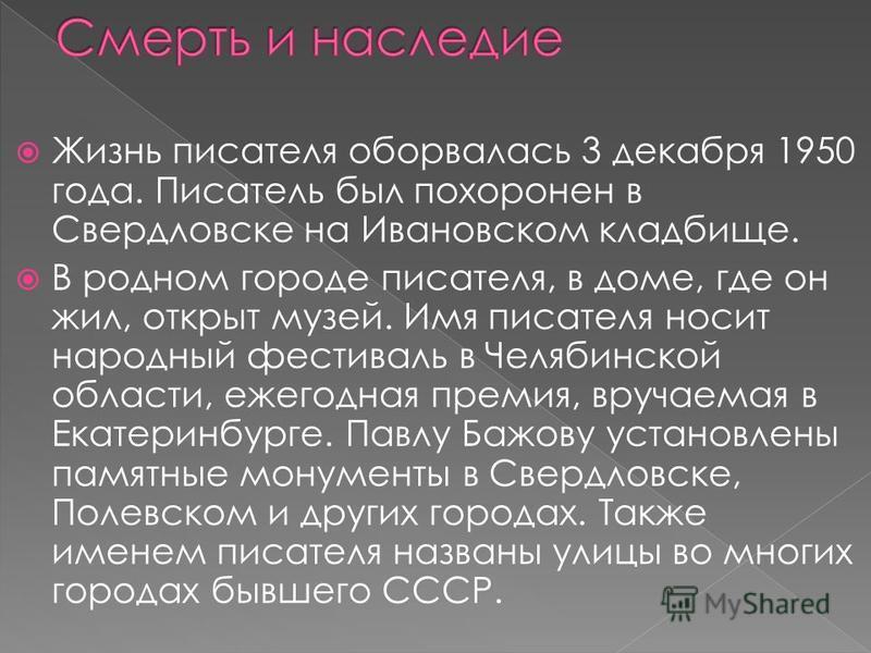 Жизнь писателя оборвалась 3 декабря 1950 года. Писатель был похоронен в Свердловске на Ивановском кладбище. В родном городе писателя, в доме, где он жил, открыт музей. Имя писателя носит народный фестиваль в Челябинской области, ежегодная премия, вру