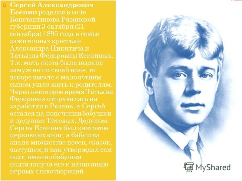 Сергей Александрович Есенин родился в селе Константинова Рязанской губернии 3 октября (21 сентября) 1895 года в семье зажиточных крестьян Александра Никитича и Татьяны Фёдоровны Есениных. Т.к. мать поэта была выдана замуж не по своей воле, то вскоре