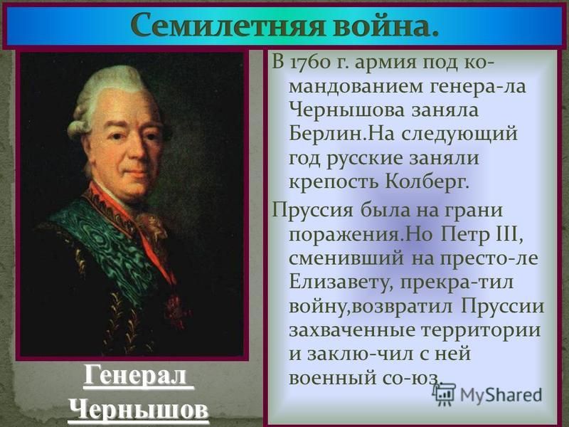 В 1760 г. армия под командованием генера-ла Чернышова заняла Берлин.На следующий год русские заняли крепость Колберг. Пруссия была на грани поражения.Но Петр III, сменивший на престо-ле Елизавету, прекра-тил войну,возвратил Пруссии захваченные террит