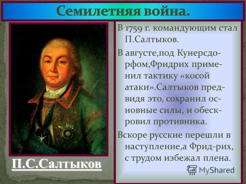 В 1759 г. командующим стал П.Салтыков. В августе,под Кунерсдо- рфом,Фридрих приме- нил тактику «косой атаки».Салтыков пред- видя это, сохранил основные силы, и обеск- ровил противника. Вскоре русские перешли в наступление,а Фрид-рих, с трудом избежал