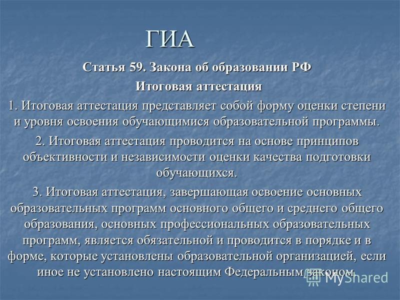 ГИА Статья 59. Закона об образовании РФ Итоговая аттестация Итоговая аттестация 1. Итоговая аттестация представляет собой форму оценки степени и уровня освоения обучающимися образовательной программы. 2. Итоговая аттестация проводится на основе принц