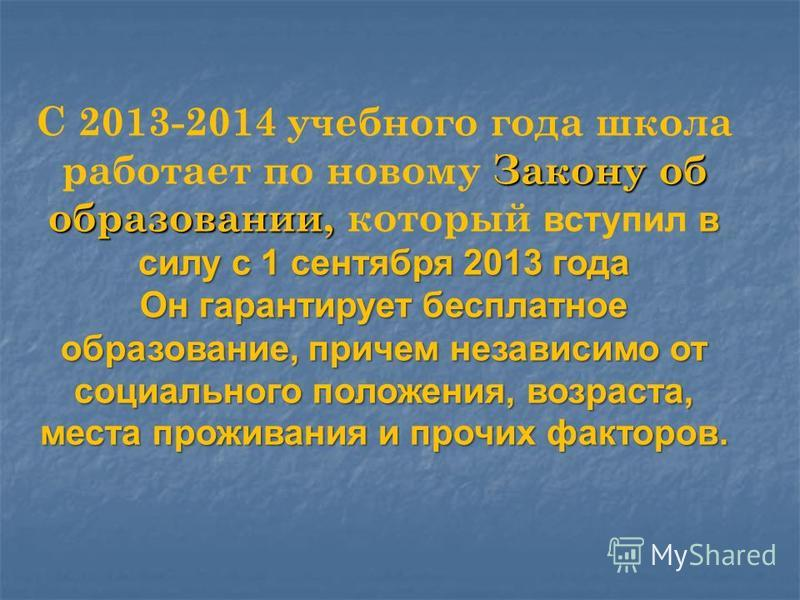 Закону об образовании, в силу с 1 сентября 2013 года С 2013-2014 учебного года школа работает по новому Закону об образовании, который вступил в силу с 1 сентября 2013 года Он гарантирует бесплатное образование, причем независимо от социального полож