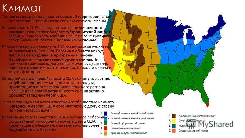 Климат Так как страна расположена на большой территории, в ней представлены практически все климатические зоны. Большая часть США располагается в зоне умеренного климата, южнее преобладает субтропический климат, Гавайи и южная часть Флориды лежат в з