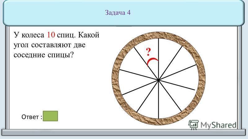 ? У колеса 10 спиц. Какой угол составляют две соседние спицы? Задача 4 Ответ : 36