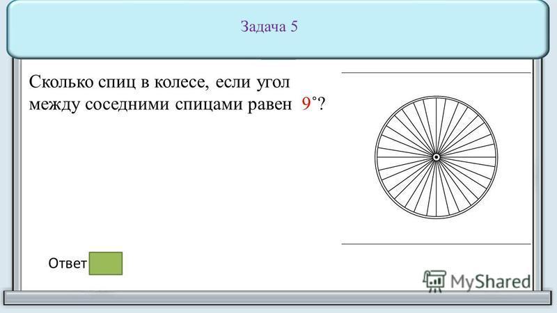 Сктолько спиц в колесе, если угол между соседними спицами равен 9˚?только спиц в колесе, если угол между соседними спицами равен 9 Задача 5 Ответ : 40