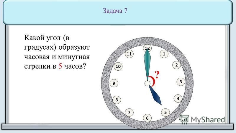 11 8 10 75 4 2 1 9 3 6 12 ? Какой угол (в градусах) образуют часовая и минутная стрелки в 5 часов? Задача 7