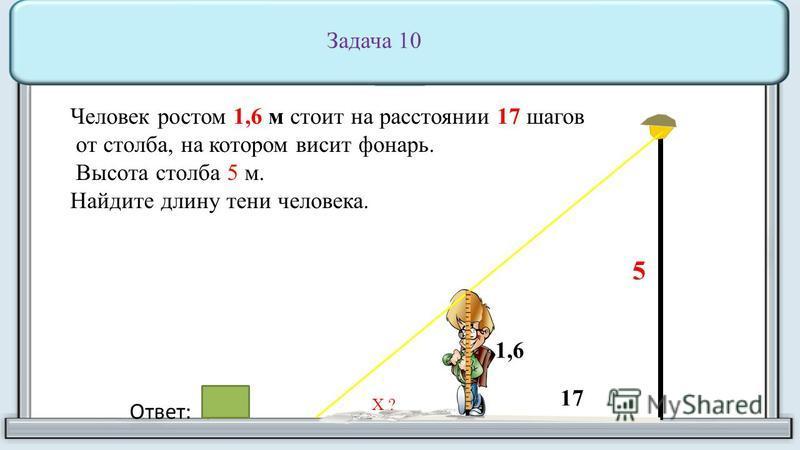 Человек ростом 1,6 м стоит на расстоянии 17 шагов от столба, на котором висит фонарь. Высота столба 5 м. Найдите длину тени человека. 17 1,6 5 Ответ: 8 Х ? Задача 10