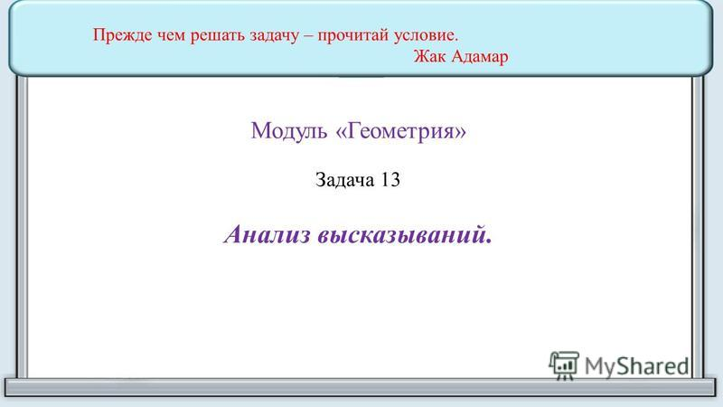 Модуль «Геометрия» Задача 13 Анализ высказываний. Прежде чем решать задачу – прочитай условие. Жак Адамар