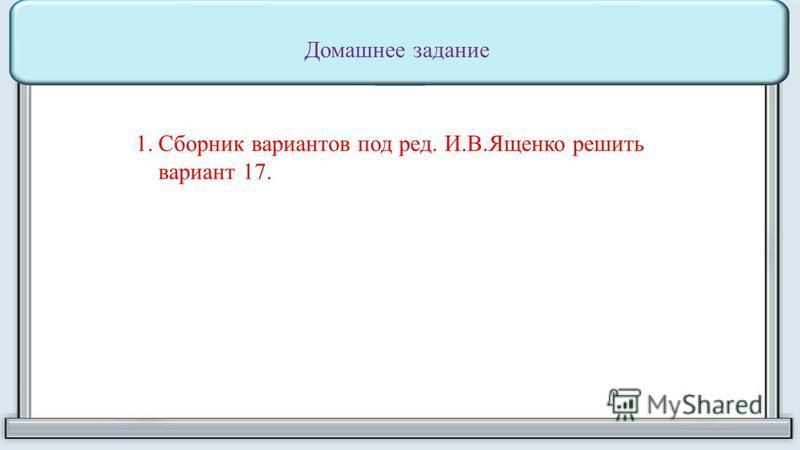 Домашнее задание 1. Сборник вариантов под ред. И.В.Ященко решить вариант 17.