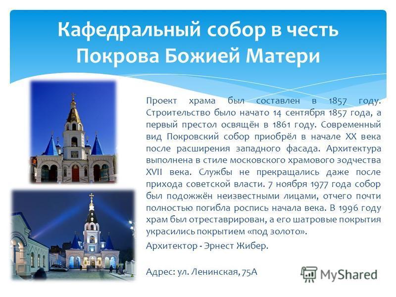 Проект храма был составлен в 1857 году. Строительство было начато 14 сентября 1857 года, а первый престол освящён в 1861 году. Современный вид Покровский собор приобрёл в начале XX века после расширения западного фасада. Архитектура выполнена в стиле