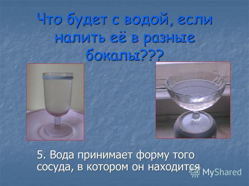 Что будет с водой, если налить её в разные бокалы??? 5. Вода принимает форму того сосуда, в котором он находится