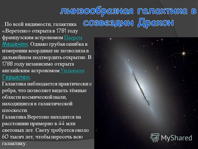 . По всей видимости, галактика «Веретено» открыта в 1781 году французским астрономом Пьером Мешеном. Однако грубая ошибка в измерении координат не позволила в дальнейшем подтвердить открытие. В 1788 году независимо открыта английским астрономом Уилья