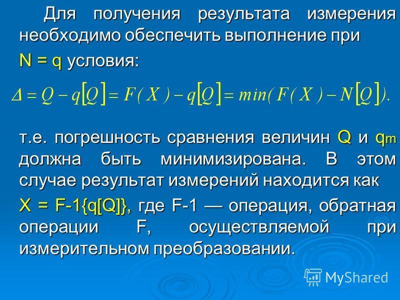 Для получения результата измерения необходимо обеспечить выполнение при N = q условия: т.е. погрешность сравнения величин Q и q m должна быть минимизирована. В этом случае результат измерений находится как X = F-1{q[Q]}, где F-1 операция, обратная оп