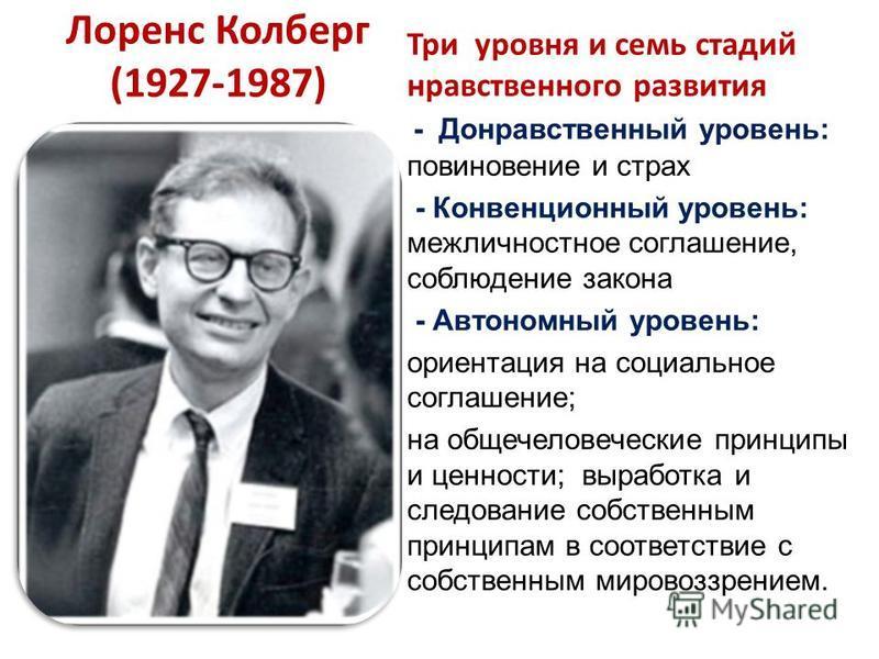 Лоренс Колберг (1927-1987) Три уровня и семь стадий нравственного развития - Донравственный уровень: повиновение и страх - Конвенционный уровень: межличностное соглашение, соблюдение закона - Автономный уровень: ориентация на социальное соглашение; н