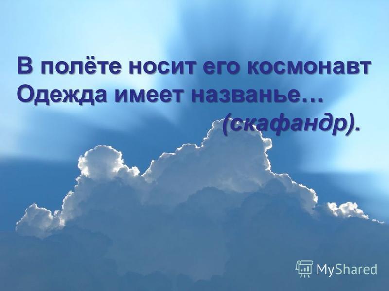 В полёте носит его космонавт Одежда имеет названье… (скафандр). (скафандр).