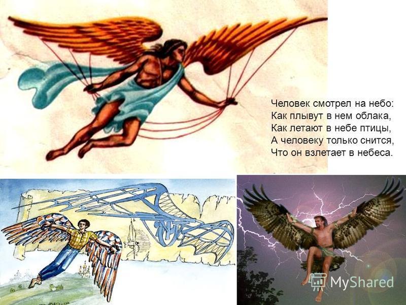 Человек смотрел на небо: Как плывут в нем облака, Как летают в небе птицы, А человеку только снится, Что он взлетает в небеса.