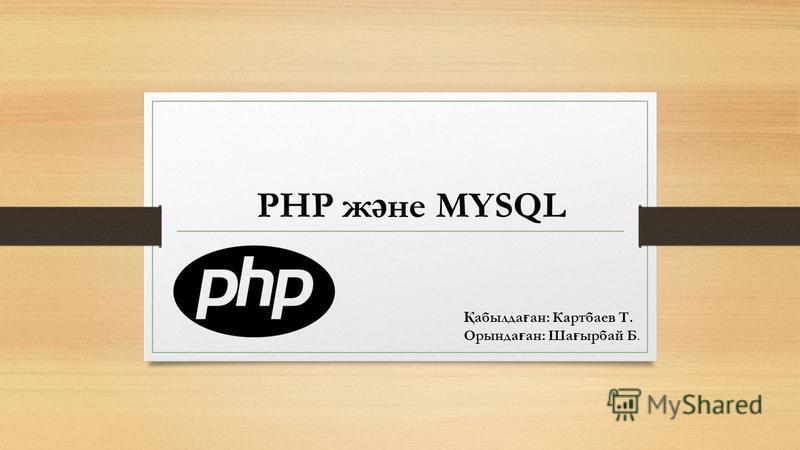 PHP ж ә не MYSQL Қ абылда ғ ан: Картбаев Т. Орында ғ ан: Ша ғ ырбай Б.