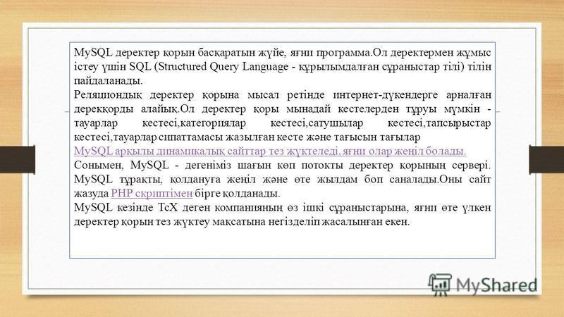 MySQL деректер қорын басқаратын жүйе, яғни программа.Ол деректермен жұмыс істеу үшін SQL (Structured Query Language - құрылымдалған сұраныстар тілі) тілін пайдаланады. Реляциондық деректер қорына мысал ретінде интернет-дүкендерге арналған дерекқорды