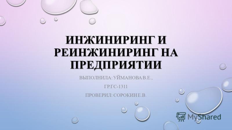 ИНЖИНИРИНГ И РЕИНЖИНИРИНГ НА ПРЕДПРИЯТИИ ВЫПОЛНИЛА: УЙМАНОВА В.Е., ГР.ГС-1311 ПРОВЕРИЛ: СОРОКИН Е.В.