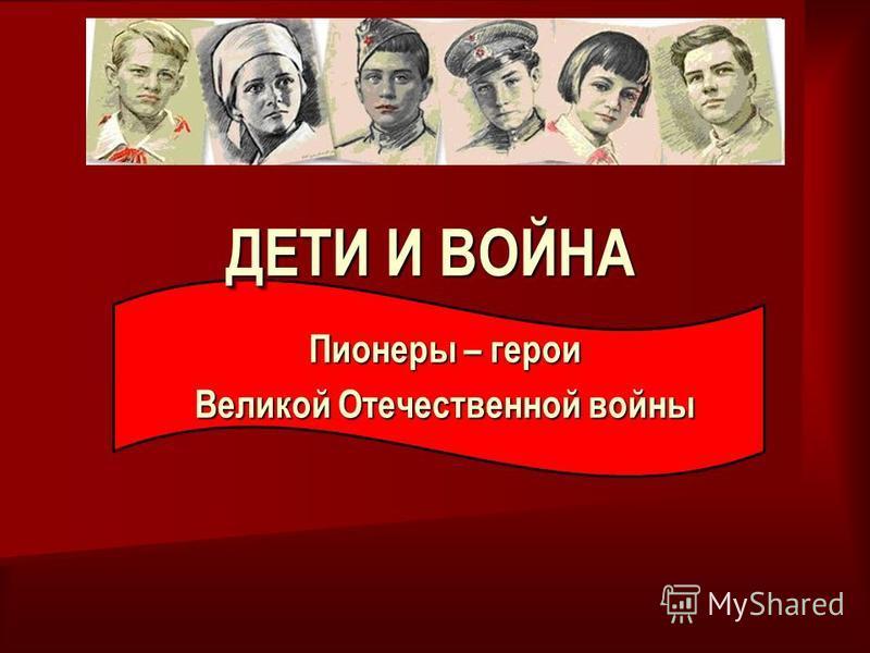 ДЕТИ И ВОЙНА Пионеры – герои Великой Отечественной войны