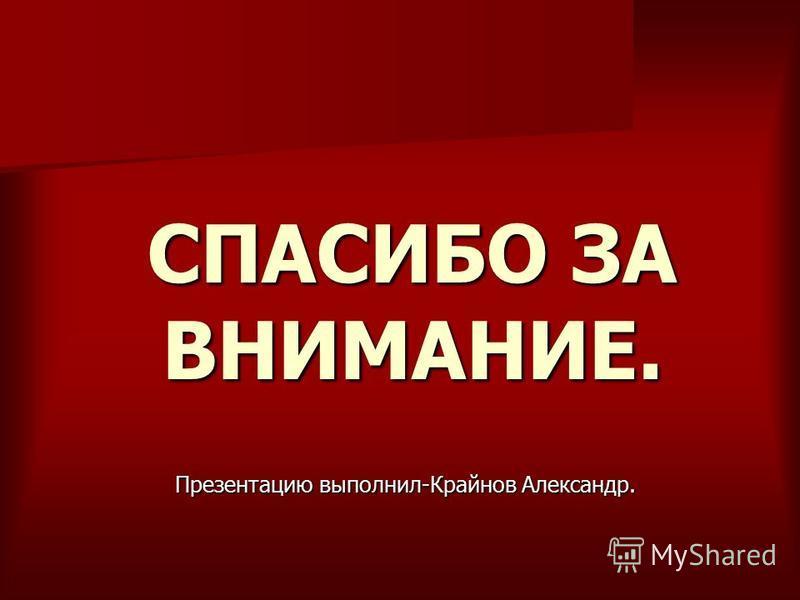 СПАСИБО ЗА ВНИМАНИЕ. Презентацию выполнил-Крайнов Александр.
