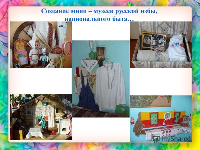 Создание мини – музеев русской избы, национального быта…