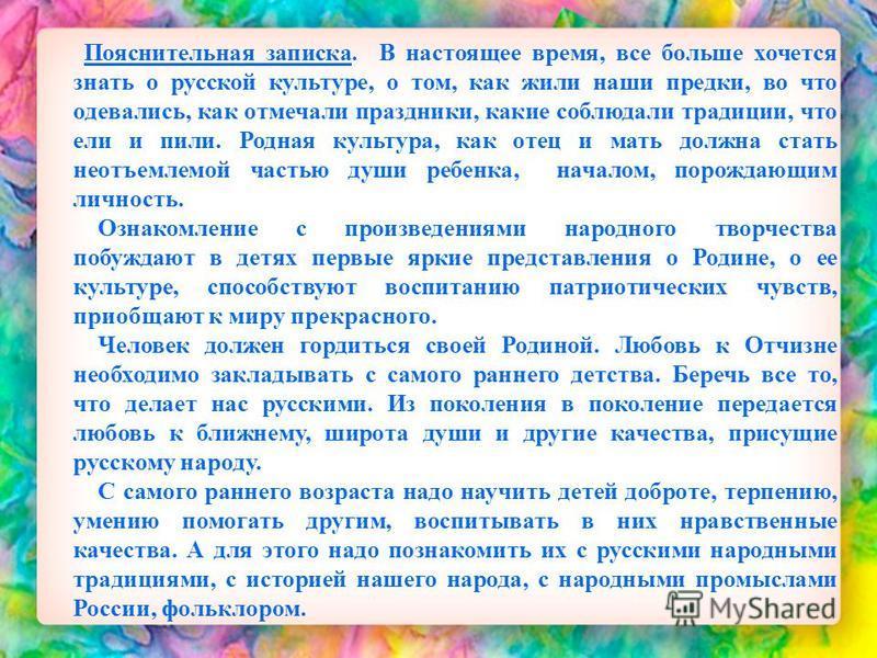 Пояснительная записка. В настоящее время, все больше хочется знать о русской культуре, о том, как жили наши предки, во что одевались, как отмечали праздники, какие соблюдали традиции, что ели и пили. Родная культура, как отец и мать должна стать неот