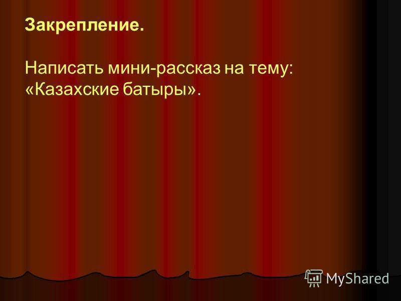 Закрепление. Написать мини-рассказ на тему: «Казахские батыры».